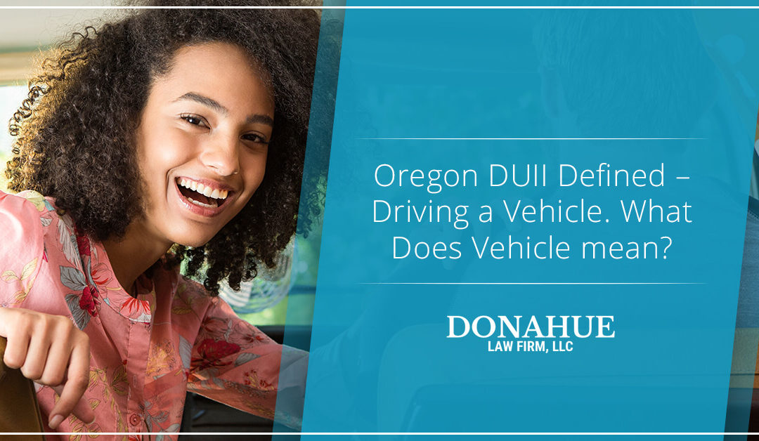 Oregon DUII Defined – Driving a Vehicle. What Does Vehicle mean?